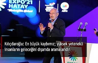 Kılıçdaroğlu: En büyük kaybımız; yüksek yetenekli insanların geleceğini dışarıda aramalarıdır