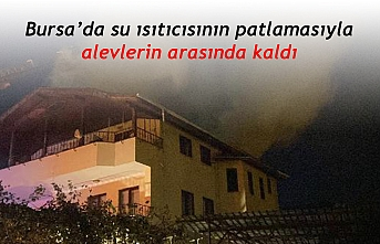 Bursa'da su ısıtıcısının patlamasıyla  alevlerin arasında kaldı