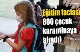 Eğitim faciası 800 çocuk karantinaya alındı
