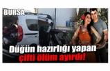 Bursa'da düğün hazırlığı yapan çifti ölüm ayırdı!