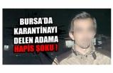 Bursa'da karantinayı delen adama hapis şoku !