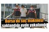 Bursa'da suç makinesi saklandığı evde yakalandı