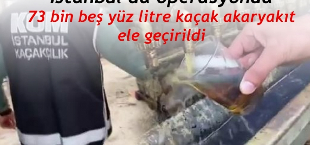 İstanbul'daki operasyonda 73 bin beş yüz litre kaçak akaryakıt ele geçirildi