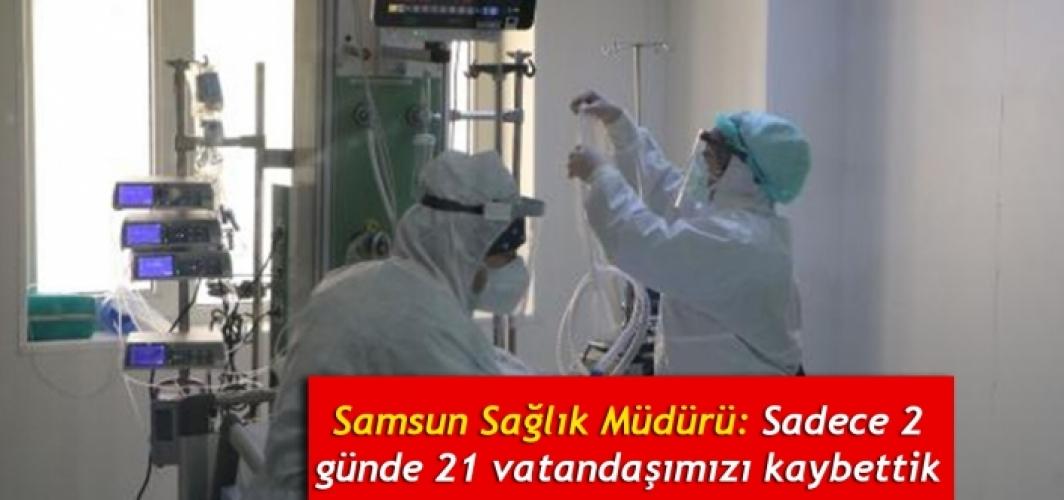 Samsun Sağlık Müdürü: Sadece 2 günde 21 vatandaşımızı kaybettik
