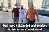 Firari FETÖ hükümlüsü eski emniyet müdürü, Ankara'da yakalandı