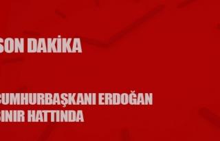 Sınırda son dakika... Cumhurbaşkanı Erdoğan sınır...