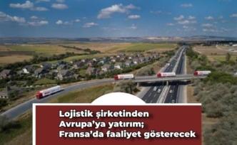 Lojistik şirketinden Avrupa'ya yatırım; Fransa'da faaliyet gösterecek