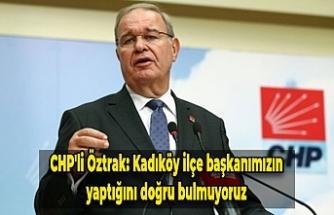 CHP'li Öztrak: Kadıköy ilçe başkanımızın yaptığını doğru bulmuyoruz