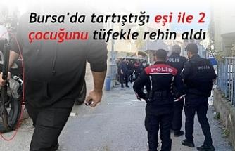 Bursa'da tartıştığı eşi ile 2 çocuğunu tüfekle rehin aldı