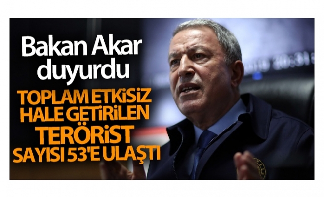Bakan Akar açıkladı! Toplam etkisiz hale getirilen terörist sayısı 53'e ulaştı