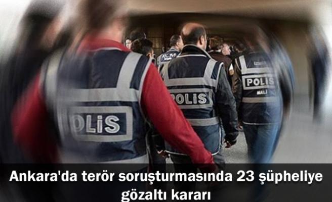 Ankara'da terör soruşturmasında 23 şüpheliye gözaltı kararı