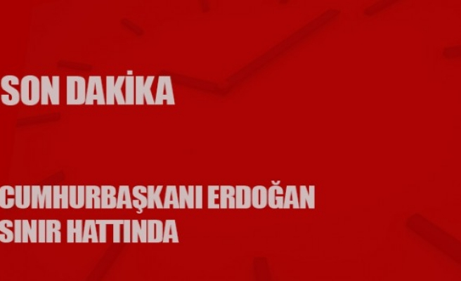 Sınırda son dakika... Cumhurbaşkanı Erdoğan sınır hattında