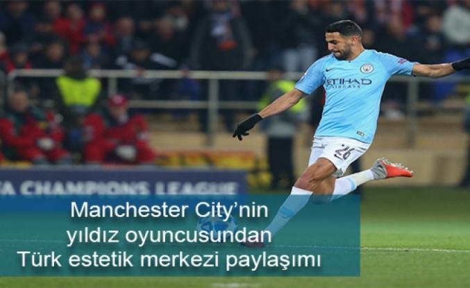 Manchester City'nin yıldız oyuncusundan Türk estetik merkezi paylaşımı