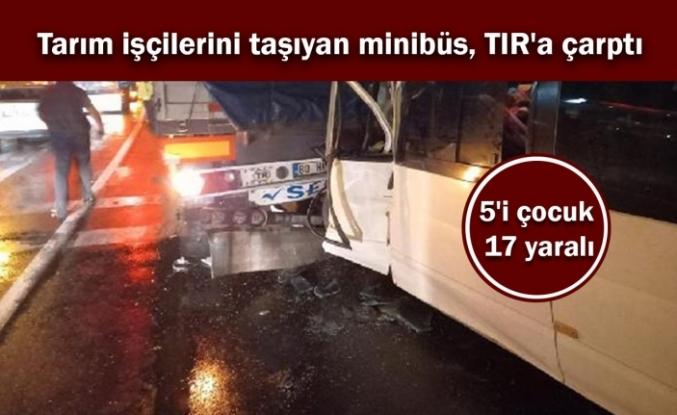 Tarım işçilerini taşıyan minibüs, TIR'a çarptı: 5'i çocuk 17 yaralı